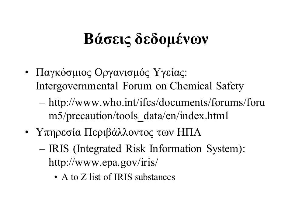 Βάσεις δεδομένων Παγκόσμιος Οργανισμός Υγείας: Intergovernmental Forum on Chemical Safety –http://www.who.int/ifcs/documents/forums/foru m5/precaution/tools_data/en/index.html Υπηρεσία Περιβάλλοντος των ΗΠΑ –IRIS (Integrated Risk Information System): http://www.epa.gov/iris/ A to Z list of IRIS substances