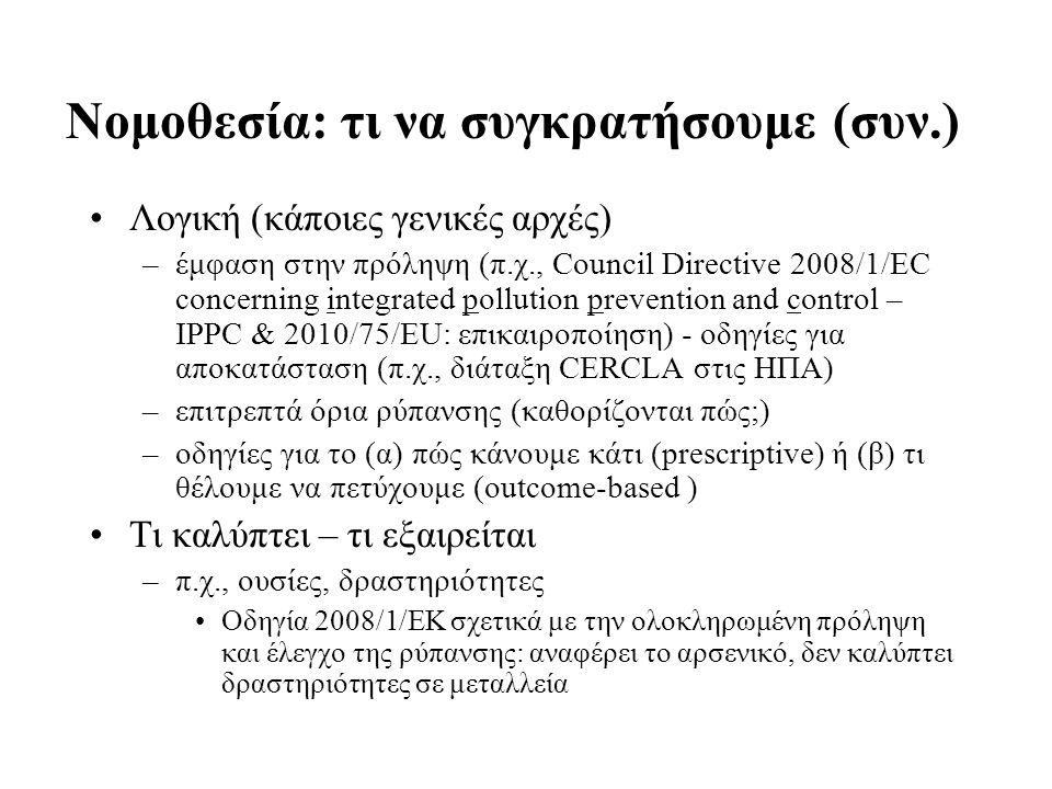 Νομοθεσία: τι να συγκρατήσουμε (συν.) Λογική (κάποιες γενικές αρχές) –έμφαση στην πρόληψη (π.χ., Council Directive 2008/1/EC concerning integrated pollution prevention and control – IPPC & 2010/75/EU: επικαιροποίηση) - οδηγίες για αποκατάσταση (π.χ., διάταξη CERCLA στις ΗΠΑ) –επιτρεπτά όρια ρύπανσης (καθορίζονται πώς;) –οδηγίες για το (α) πώς κάνουμε κάτι (prescriptive) ή (β) τι θέλουμε να πετύχουμε (outcome-based ) Τι καλύπτει – τι εξαιρείται –π.χ., ουσίες, δραστηριότητες Οδηγία 2008/1/EΚ σχετικά με την ολοκληρωμένη πρόληψη και έλεγχο της ρύπανσης: αναφέρει το αρσενικό, δεν καλύπτει δραστηριότητες σε μεταλλεία