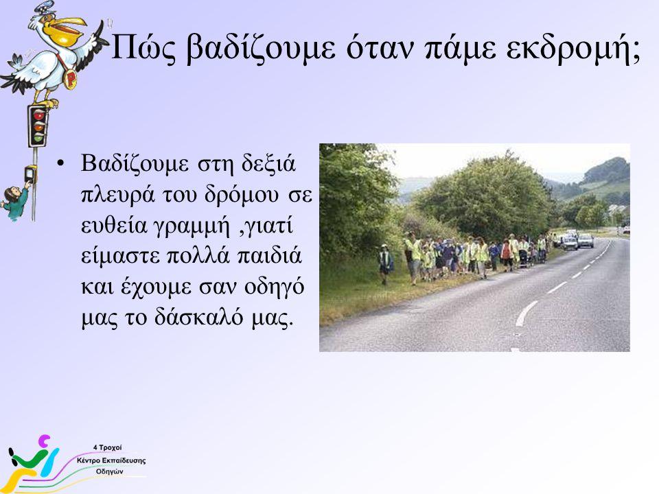 Πώς βαδίζουμε όταν πάμε εκδρομή; Βαδίζουμε στη δεξιά πλευρά του δρόμου σε ευθεία γραμμή,γιατί είμαστε πολλά παιδιά και έχουμε σαν οδηγό μας το δάσκαλό