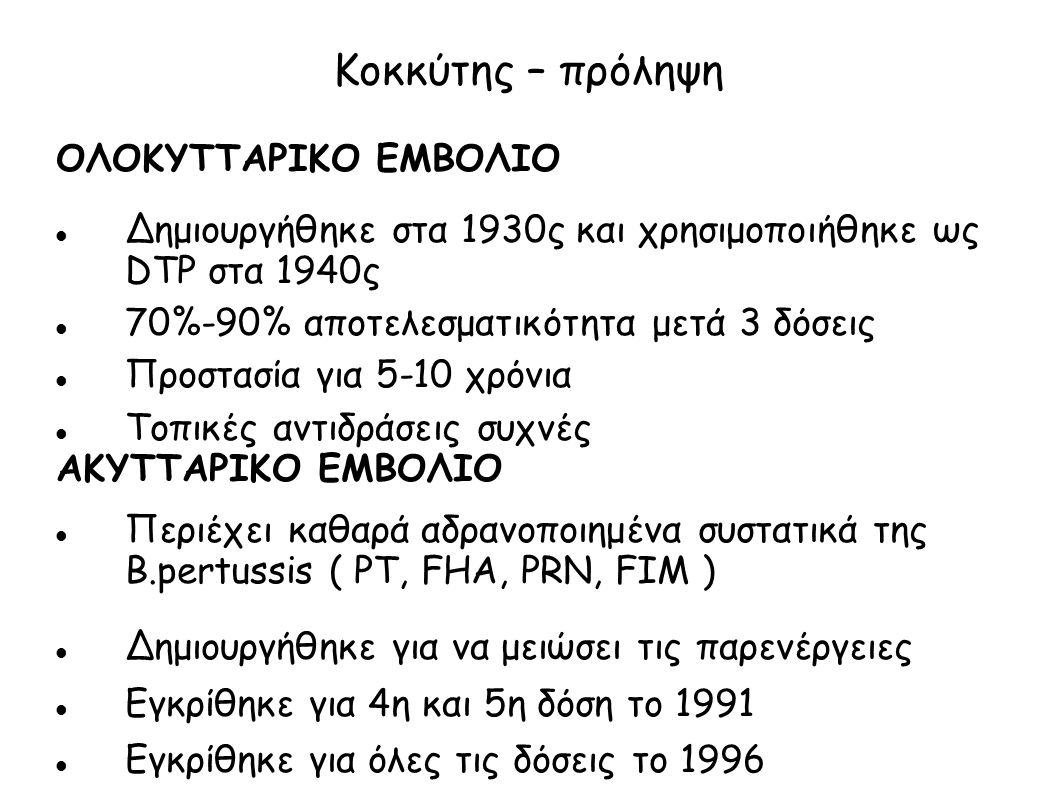 Κοκκύτης – πρόληψη ΟΛΟΚΥΤΤΑΡΙΚΟ ΕΜΒΟΛΙΟ Δημιουργήθηκε στα 1930ς και χρησιμοποιήθηκε ως DTP στα 1940ς 70%-90% αποτελεσματικότητα μετά 3 δόσεις Προστασί