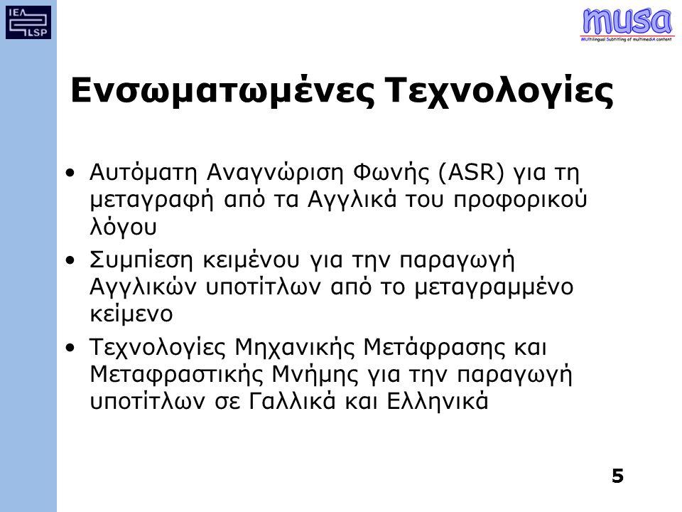 5 Ενσωματωμένες Τεχνολογίες Αυτόματη Αναγνώριση Φωνής (ASR) για τη μεταγραφή από τα Αγγλικά του προφορικού λόγου Συμπίεση κειμένου για την παραγωγή Αγγλικών υποτίτλων από το μεταγραμμένο κείμενο Τεχνολογίες Μηχανικής Μετάφρασης και Μεταφραστικής Μνήμης για την παραγωγή υποτίτλων σε Γαλλικά και Ελληνικά