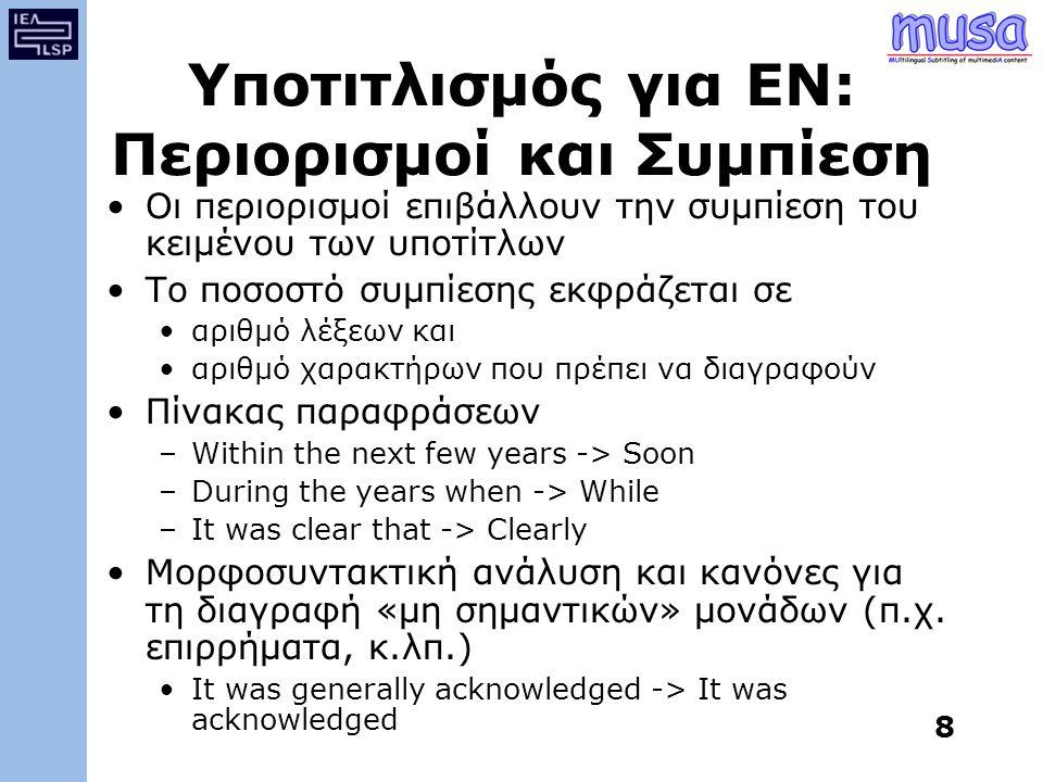 8 Υποτιτλισμός για ΕΝ: Περιορισμοί και Συμπίεση Οι περιορισμοί επιβάλλουν την συμπίεση του κειμένου των υποτίτλων Το ποσοστό συμπίεσης εκφράζεται σε αριθμό λέξεων και αριθμό χαρακτήρων που πρέπει να διαγραφούν Πίνακας παραφράσεων –Within the next few years -> Soon –During the years when -> While –It was clear that -> Clearly Μορφοσυντακτική ανάλυση και κανόνες για τη διαγραφή «μη σημαντικών» μονάδων (π.χ.