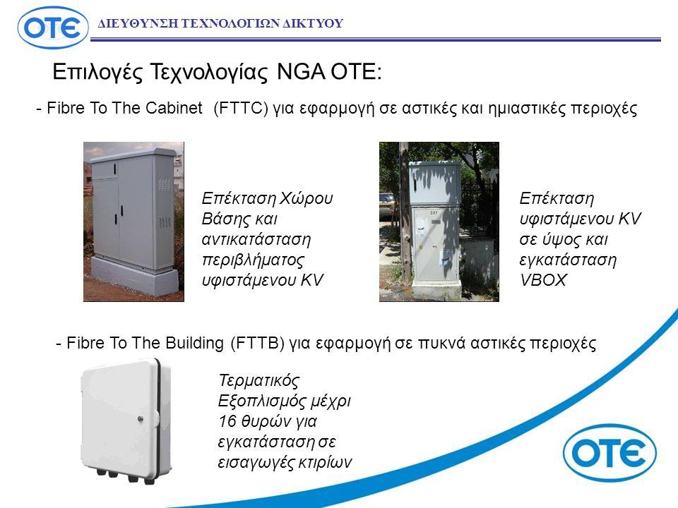 Επιλογές Τεχνολογίας NGA OTE: ΔΙΕΥΘΥΝΣΗ ΤΕΧΝΟΛΟΓΙΩΝ ΔΙΚΤΥΟΥ - Fibre To The Cabinet (FTTC) για εφαρμογή σε αστικές και ημιαστικές περιοχές - Fibre To The Building (FTTB) για εφαρμογή σε πυκνά αστικές περιοχές Επέκταση Χώρου Βάσης και αντικατάσταση περιβλήματος υφιστάμενου KV Επέκταση υφιστάμενου KV σε ύψος και εγκατάσταση VBOX Τερματικός Εξοπλισμός μέχρι 16 θυρών για εγκατάσταση σε εισαγωγές κτιρίων