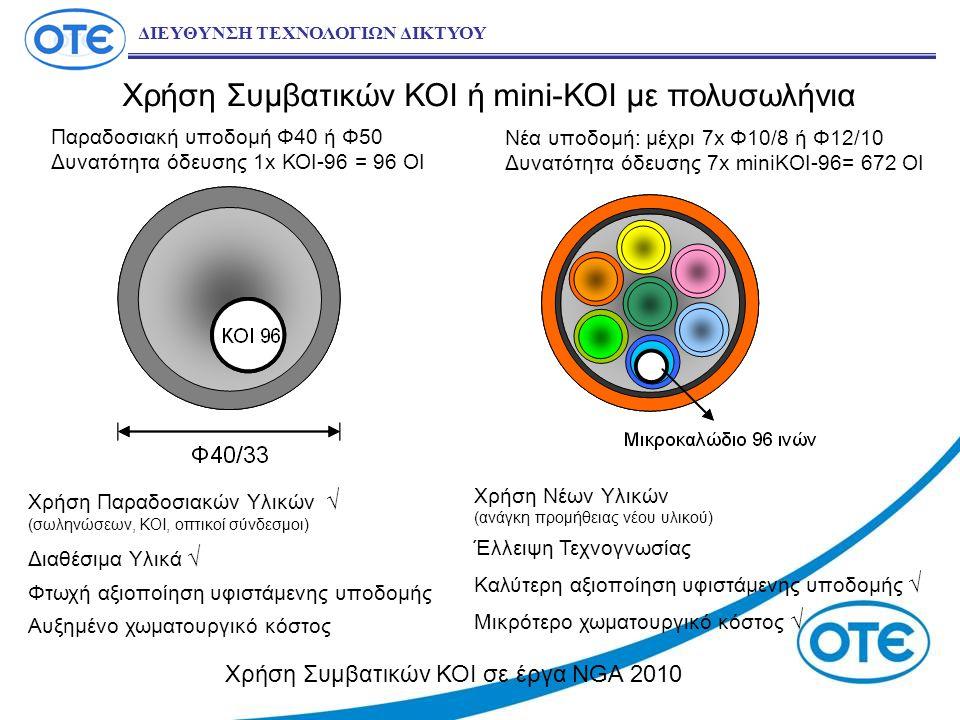 Χρήση Συμβατικών ΚΟΙ ή mini-ΚΟΙ με πολυσωλήνια ΔΙΕΥΘΥΝΣΗ ΤΕΧΝΟΛΟΓΙΩΝ ΔΙΚΤΥΟΥ Παραδοσιακή υποδομή Φ40 ή Φ50 Δυνατότητα όδευσης 1x ΚΟΙ-96 = 96 ΟΙ Νέα υποδομή: μέχρι 7x Φ10/8 ή Φ12/10 Δυνατότητα όδευσης 7x miniKOI-96= 672 OI Χρήση Παραδοσιακών Υλικών √ (σωληνώσεων, ΚΟΙ, οπτικοί σύνδεσμοι) Διαθέσιμα Υλικά √ Φτωχή αξιοποίηση υφιστάμενης υποδομής Αυξημένο χωματουργικό κόστος Χρήση Νέων Υλικών (ανάγκη προμήθειας νέου υλικού) Έλλειψη Τεχνογνωσίας Καλύτερη αξιοποίηση υφιστάμενης υποδομής √ Μικρότερο χωματουργικό κόστος √ Χρήση Συμβατικών ΚΟΙ σε έργα NGA 2010