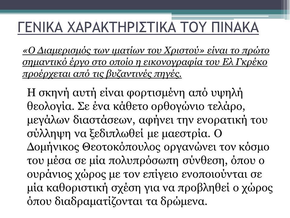 ΓΕΝΙΚΑ ΧΑΡΑΚΤΗΡΙΣΤΙΚΑ ΤΟΥ ΠΙΝΑΚΑ «Ο Διαμερισμός των ιματίων του Χριστού» είναι το πρώτο σημαντικό έργο στο οποίο η εικονογραφία του Ελ Γκρέκο προέρχετ