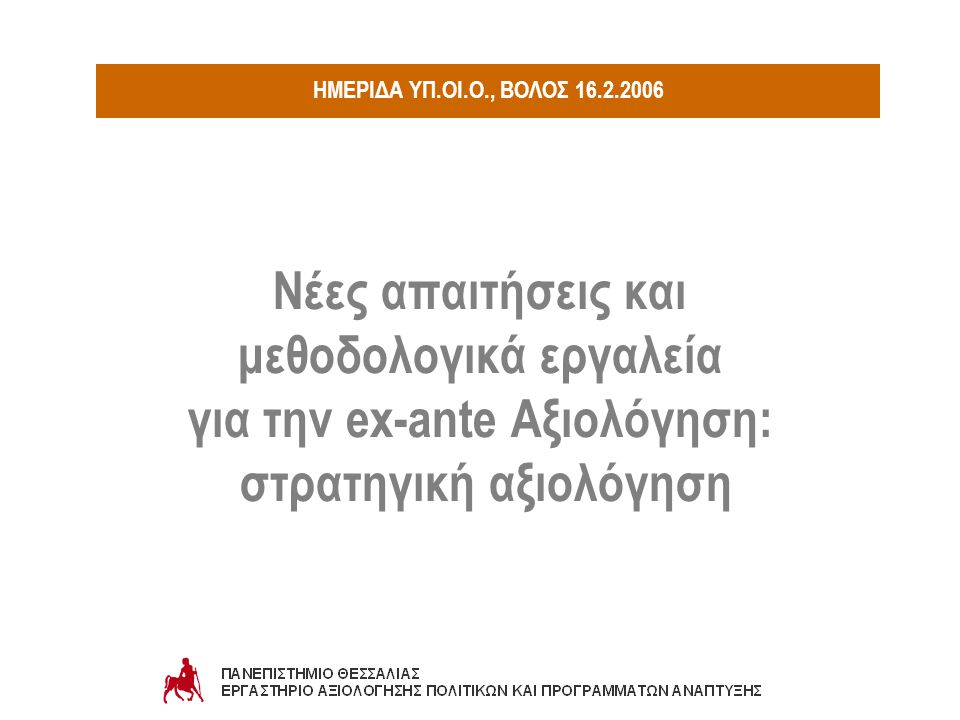 Ex-ante Αξιολόγηση στην περίοδο 2007-2013 Προοπτική Διερεύνηση (Foresight) 1950: forecasting - 1960/70: μελλοντολογικές έρευνες 1995: τρεις τάσεις: ανάπτυξη πολιτικών (policy development): προσεγγίσεις περισσότερο συμμετοχικές στρατηγικός σχεδιασμός: περισσότερο εξελικτικές προσεγγίσεις Μελλοντολογικές έρευνες (Futures Studies) από προβλεπτικές (predictive) σε διερευνητικές προσεγγίσεις - από μεμονωμένες μελέτες σε επαναλαμβανόμενες συμμετοχικές διαδικασίες προς αναζήτηση ταυτότητας: πολυεπιστημονική – διεπιστημονική δραστηριότητα: κατασκευή εναλλακτικών πιθανών μελλόντων στάθμιση της πιθανότητας αποτίμηση της προτίμησης ή επιθυμίας