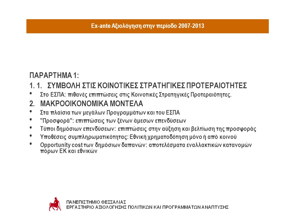 Ex-ante Αξιολόγηση στην περίοδο 2007-2013 ΜΕΘΟΔΟΙ ΚΑΙ ΤΕΧΝΙΚΕΣ: Ερευνα εμπλεκομένωνΕρευνα Delphi Εκτίμηση αξιολογισιμότηταςΑνάλυση εισροών / εκροών Ανάλυση Λογικού Πλαισίου (Logic Μodels)Οικονομετρικά υποδείγματα Χαρτογράφηση Επιδράσεων (Ιssue Mapping)Ανάλυση Παλινδρόμησης (Regression Analysis) Κοινωνική έρευναΑνάλυση SWOT Ερευνα αποδεκτώνΑνάλυση Κόστους-Οφέλους (Cost-Benefit Analysis) Ομάδες εστίασηςΣυγκριτική Ανάλυση (Benchmarking) Mελέτες ΠερίπτωσηςΠειραματικές και σχεδόν-πειραματικές προσεγγίσεις Συμμετοχικές προσεγγίσειςΑνάλυση Μετατόπισης Κατανομής (Shift-Share Analysis) Μήτρα ΕπιδράσεωνΑνάλυση Κόστους-Αποτελεσματικότητας (CEA) Ομάδες ΣύγκρισηςΕκτίμηση περιβαλλοντικού αντίκτυπου Εκτίμηση οικονομικού αντίκτυπουΣτρατηγική περιβαλλοντική εκτίμηση Εκτίμηση αντίκτυπου στο φύλοΠoλυκριτηριακή Ανάλυση (Multicriteria Analysis)