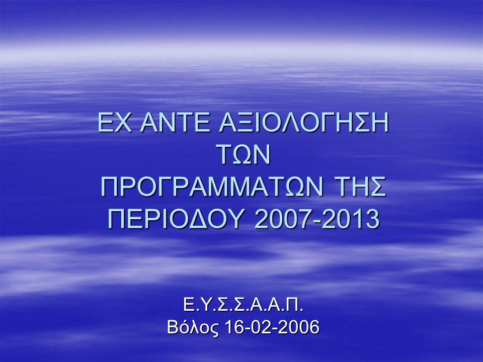 ΕΧ ΑΝΤΕ ΑΞΙΟΛΟΓΗΣΗ ΤΩΝ ΠΡΟΓΡΑΜΜΑΤΩΝ ΤΗΣ ΠΕΡΙΟΔΟΥ 2007-2013 Ε.Υ.Σ.Σ.Α.Α.Π. Βόλος 16-02-2006