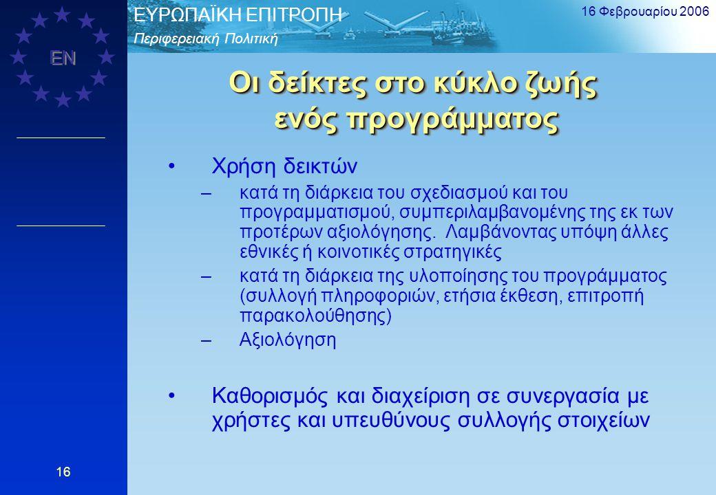 Περιφερειακή Πολιτική EΥΡΩΠΑΪΚΗ ΕΠΙΤΡΟΠΗ EN 16 Φεβρουαρίου 2006 16 Οι δείκτες στο κύκλο ζωής ενός προγράμματος Χρήση δεικτών –κατά τη διάρκεια του σχε