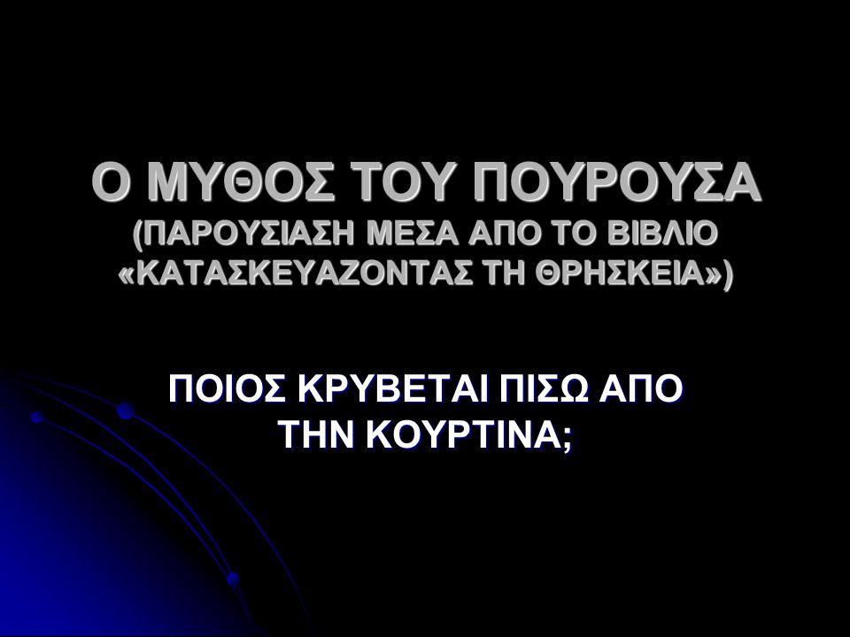 Ο ΜΥΘΟΣ ΤΟΥ ΠΟΥΡΟΥΣΑ (ΠΑΡΟΥΣΙΑΣΗ ΜΕΣΑ ΑΠΟ ΤΟ ΒΙΒΛΙΟ «ΚΑΤΑΣΚΕΥΑΖΟΝΤΑΣ ΤΗ ΘΡΗΣΚΕΙΑ») ΠΟΙΟΣ ΚΡΥΒΕΤΑΙ ΠΙΣΩ ΑΠΟ ΤΗΝ ΚΟΥΡΤΙΝΑ;