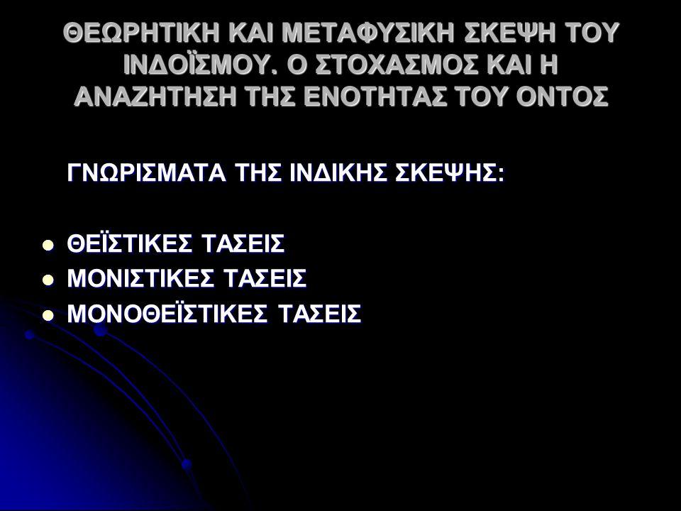 ΘΕΩΡΗΤΙΚΗ ΚΑΙ ΜΕΤΑΦΥΣΙΚΗ ΣΚΕΨΗ ΤΟΥ ΙΝΔΟΪΣΜΟΥ. Ο ΣΤΟΧΑΣΜΟΣ ΚΑΙ Η ΑΝΑΖΗΤΗΣΗ ΤΗΣ ΕΝΟΤΗΤΑΣ ΤΟΥ ΟΝΤΟΣ ΓΝΩΡΙΣΜΑΤΑ ΤΗΣ ΙΝΔΙΚΗΣ ΣΚΕΨΗΣ: ΘΕΪΣΤΙΚΕΣ ΤΑΣΕΙΣ ΘΕΪΣΤ