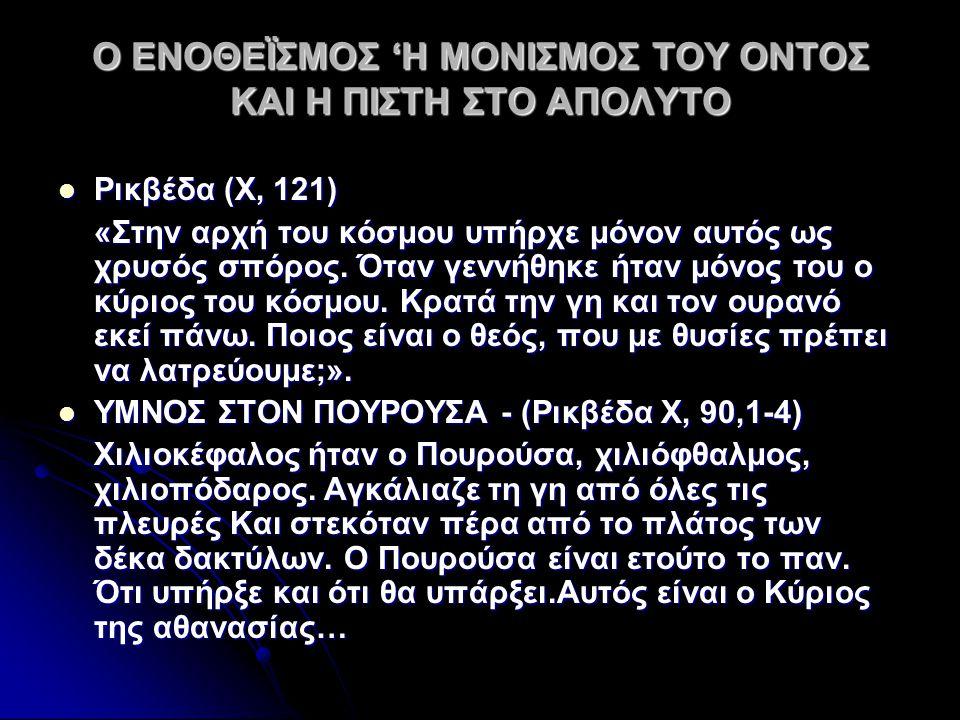 Ο ΕΝΟΘΕΪΣΜΟΣ 'Η ΜΟΝΙΣΜΟΣ ΤΟΥ ΟΝΤΟΣ ΚΑΙ Η ΠΙΣΤΗ ΣΤΟ ΑΠΟΛΥΤΟ Ρικβέδα (Χ, 121) Ρικβέδα (Χ, 121) «Στην αρχή του κόσμου υπήρχε μόνον αυτός ως χρυσός σπόρος