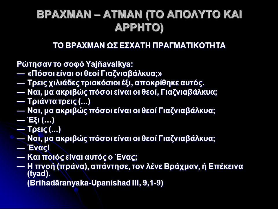 ΒΡΑΧΜΑΝ – ΑΤΜΑΝ (ΤΟ ΑΠΟΛΥΤΟ ΚΑΙ ΑΡΡΗΤΟ) ΤΟ ΒΡΑΧΜΑΝ ΩΣ ΕΣΧΑΤΗ ΠΡΑΓΜΑΤΙΚΟΤΗΤΑ Ρώτησαν το σοφό Yajñavalkya: —«Πόσοι είναι οι θεοί Γιαζνιαβάλκυα;» —Τρεις χιλιάδες τριακόσιοι έξι, αποκρίθηκε αυτός.