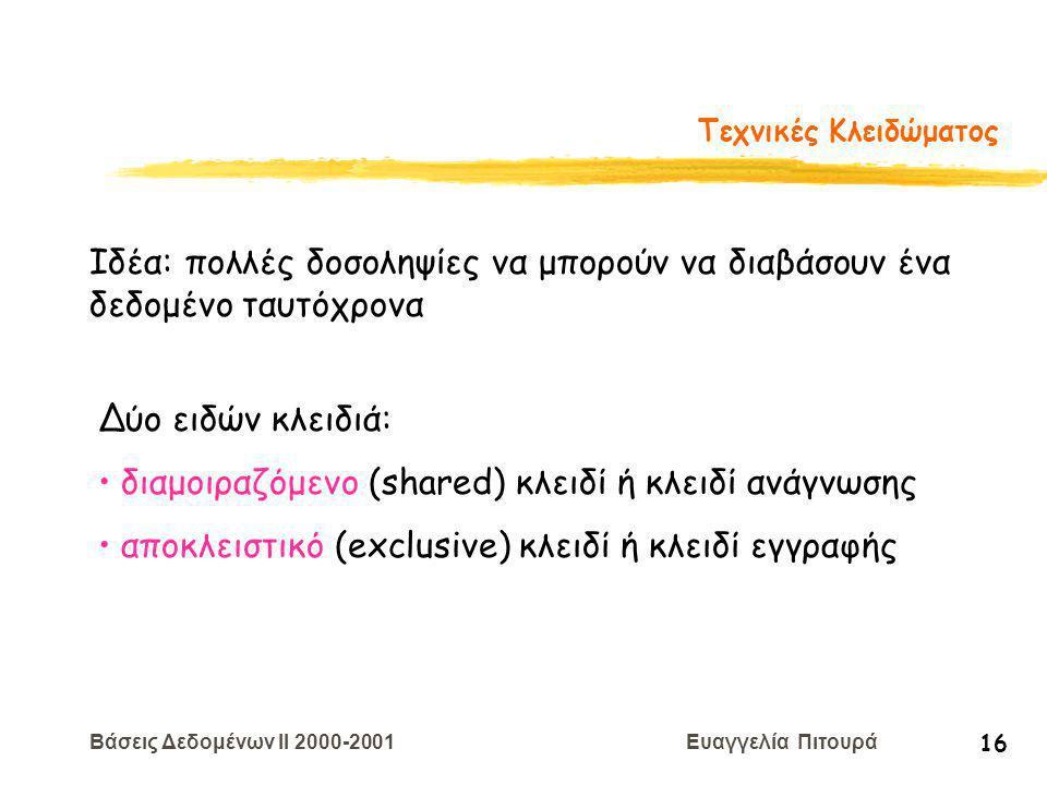 Βάσεις Δεδομένων II 2000-2001 Ευαγγελία Πιτουρά 16 Τεχνικές Κλειδώματος Ιδέα: πολλές δοσοληψίες να μπορούν να διαβάσουν ένα δεδομένο ταυτόχρονα Δύο ειδών κλειδιά: διαμοιραζόμενο (shared) κλειδί ή κλειδί ανάγνωσης αποκλειστικό (exclusive) κλειδί ή κλειδί εγγραφής