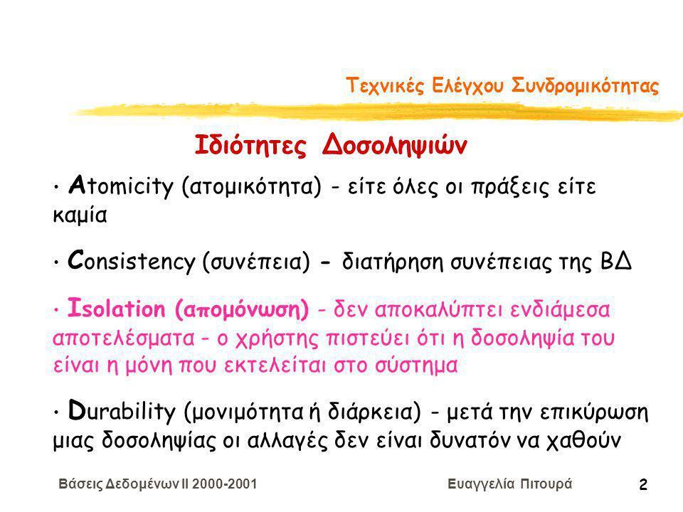 Βάσεις Δεδομένων II 2000-2001 Ευαγγελία Πιτουρά 2 Τεχνικές Ελέγχου Συνδρομικότητας Α tomicity (ατομικότητα) - είτε όλες οι πράξεις είτε καμία C onsistency (συνέπεια) - διατήρηση συνέπειας της ΒΔ I solation (απομόνωση) - δεν αποκαλύπτει ενδιάμεσα αποτελέσματα - ο χρήστης πιστεύει ότι η δοσοληψία του είναι η μόνη που εκτελείται στο σύστημα D urability (μονιμότητα ή διάρκεια) - μετά την επικύρωση μιας δοσοληψίας οι αλλαγές δεν είναι δυνατόν να χαθούν Ιδιότητες Δοσοληψιών