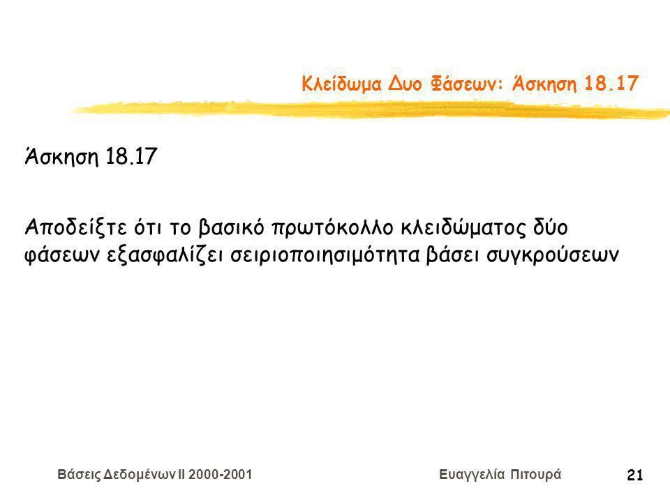 Βάσεις Δεδομένων II 2000-2001 Ευαγγελία Πιτουρά 21 Κλείδωμα Δυο Φάσεων: Άσκηση 18.17 Άσκηση 18.17 Αποδείξτε ότι το βασικό πρωτόκολλο κλειδώματος δύο φάσεων εξασφαλίζει σειριοποιησιμότητα βάσει συγκρούσεων