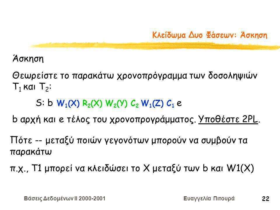 Βάσεις Δεδομένων II 2000-2001 Ευαγγελία Πιτουρά 22 Κλείδωμα Δυο Φάσεων: Άσκηση Άσκηση Θεωρείστε το παρακάτω χρονοπρόγραμμα των δοσοληψιών T 1 και Τ 2 : S: b W 1 (X) R 2 (X) W 2 (Y) C 2 W 1 (Z) C 1 e b αρχή και e τέλος του χρονοπρογράμματος.