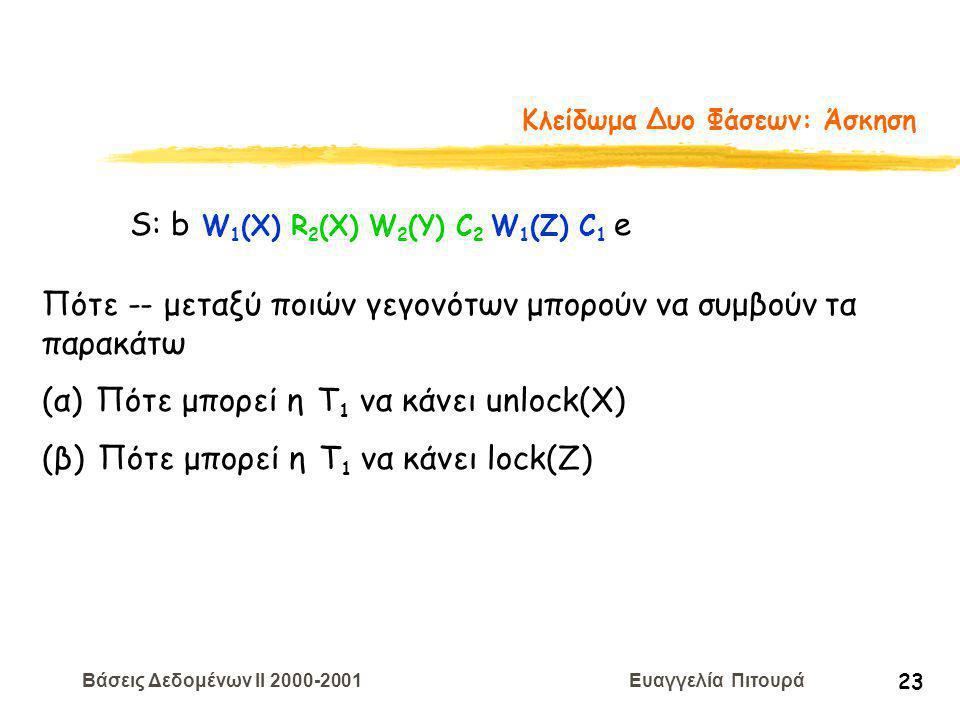 Βάσεις Δεδομένων II 2000-2001 Ευαγγελία Πιτουρά 23 Κλείδωμα Δυο Φάσεων: Άσκηση S: b W 1 (X) R 2 (X) W 2 (Y) C 2 W 1 (Z) C 1 e Πότε -- μεταξύ ποιών γεγονότων μπορούν να συμβούν τα παρακάτω (α) Πότε μπορεί η Τ 1 να κάνει unlock(X) (β) Πότε μπορεί η Τ 1 να κάνει lock(Z)