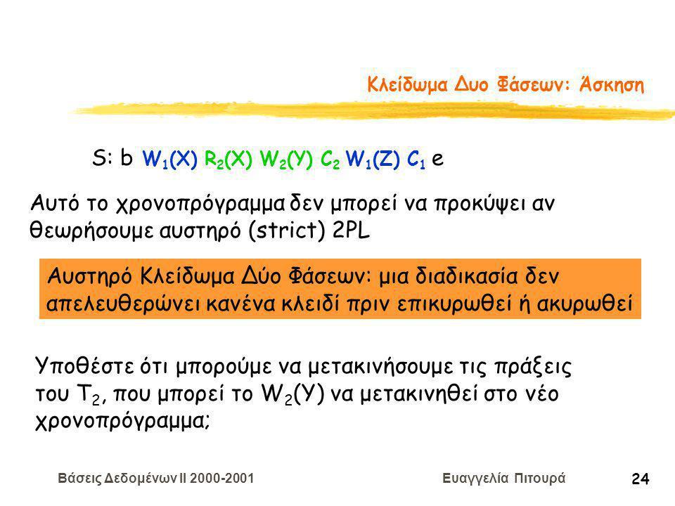 Βάσεις Δεδομένων II 2000-2001 Ευαγγελία Πιτουρά 24 Κλείδωμα Δυο Φάσεων: Άσκηση S: b W 1 (X) R 2 (X) W 2 (Y) C 2 W 1 (Z) C 1 e Αυτό το χρονοπρόγραμμα δεν μπορεί να προκύψει αν θεωρήσουμε αυστηρό (strict) 2PL Αυστηρό Κλείδωμα Δύο Φάσεων: μια διαδικασία δεν απελευθερώνει κανένα κλειδί πριν επικυρωθεί ή ακυρωθεί Υποθέστε ότι μπορούμε να μετακινήσουμε τις πράξεις του Τ 2, που μπορεί το W 2 (Y) να μετακινηθεί στο νέο χρονοπρόγραμμα;