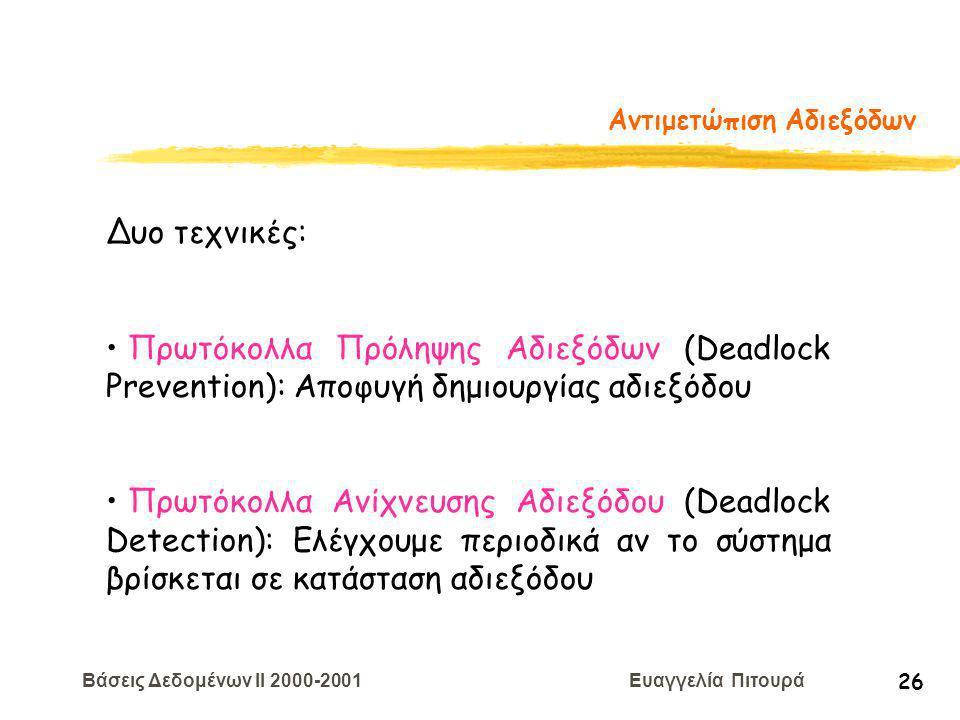 Βάσεις Δεδομένων II 2000-2001 Ευαγγελία Πιτουρά 26 Αντιμετώπιση Αδιεξόδων Δυο τεχνικές: Πρωτόκολλα Πρόληψης Αδιεξόδων (Deadlock Prevention): Αποφυγή δημιουργίας αδιεξόδου Πρωτόκολλα Ανίχνευσης Αδιεξόδου (Deadlock Detection): Eλέγχουμε περιοδικά αν το σύστημα βρίσκεται σε κατάσταση αδιεξόδου