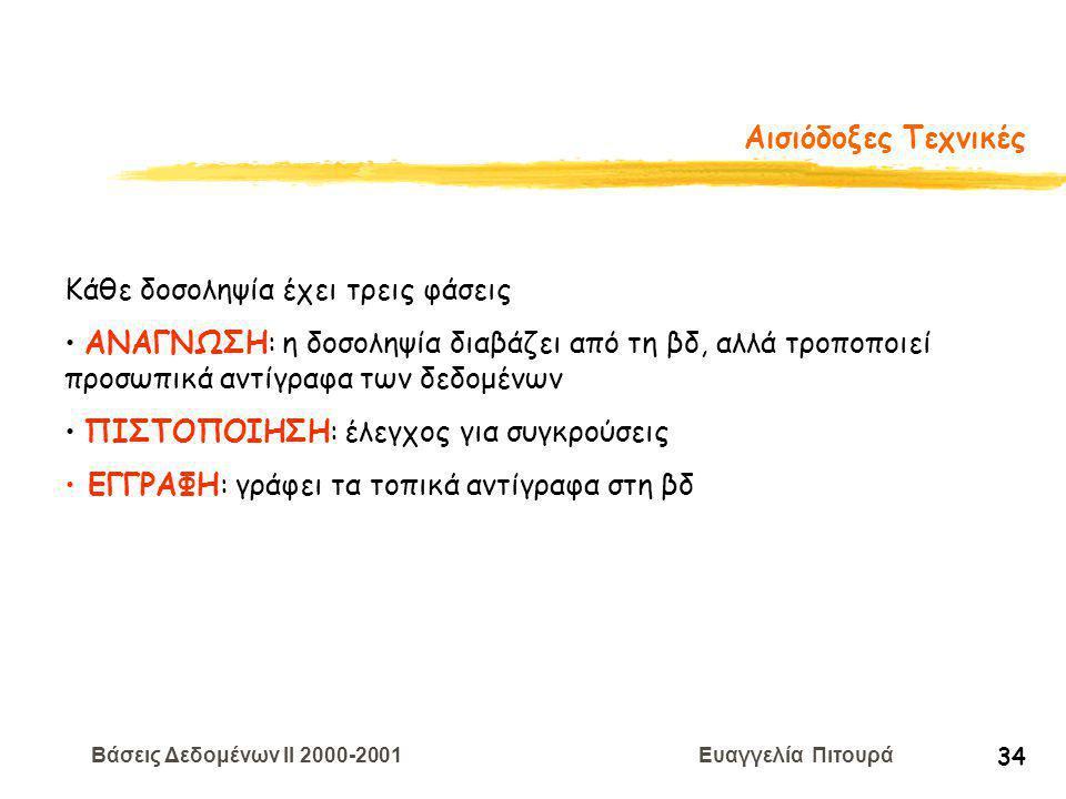 Βάσεις Δεδομένων II 2000-2001 Ευαγγελία Πιτουρά 34 Αισιόδοξες Τεχνικές Κάθε δοσοληψία έχει τρεις φάσεις ΑΝΑΓΝΩΣΗ: η δοσοληψία διαβάζει από τη βδ, αλλά τροποποιεί προσωπικά αντίγραφα των δεδομένων ΠΙΣΤΟΠΟΙΗΣΗ: έλεγχος για συγκρούσεις ΕΓΓΡΑΦΗ: γράφει τα τοπικά αντίγραφα στη βδ