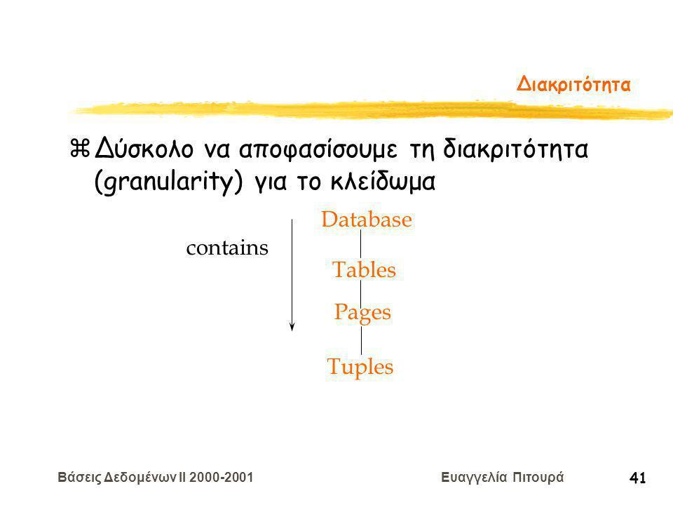 Βάσεις Δεδομένων II 2000-2001 Ευαγγελία Πιτουρά 41 Διακριτότητα zΔύσκολο να αποφασίσουμε τη διακριτότητα (granularity) για το κλείδωμα Tuples Tables Pages Database contains