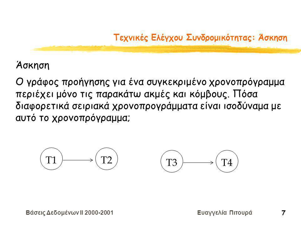 Βάσεις Δεδομένων II 2000-2001 Ευαγγελία Πιτουρά 8 Ισοδυναμία Όψεων zΔυο χρονοπρογράμματα S1 και S2 είναι ισοδύναμα όψεων ανν: y Αν στο S1, η Ti διαβάζει την αρχική τιμή του A, τότε η Ti επίσης διαβάζει την αρχική τιμή του A στο S2 y Αν στο S1, η Ti διαβάζει την τιμή του A που έγραψε η Tj, τότε η Ti διαβάζει την τιμή του A που έγραψε η Tj και στο S2 y Αν στο S1, η Ti γράφει την τελική τιμή του A, τότε η Ti γράφει την τελική τιμή του A και στο S2 T1: R(A) W(A) T2: W(A) T3: W(A) T1: R(A),W(A) T2: W(A) T3: W(A)