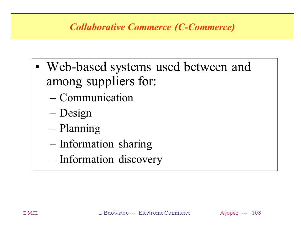 Ε.Μ.Π.Ι. Βασιλείου --- Electronic Commerce Αγορές --- 108 Collaborative Commerce (C-Commerce) Web-based systems used between and among suppliers for:
