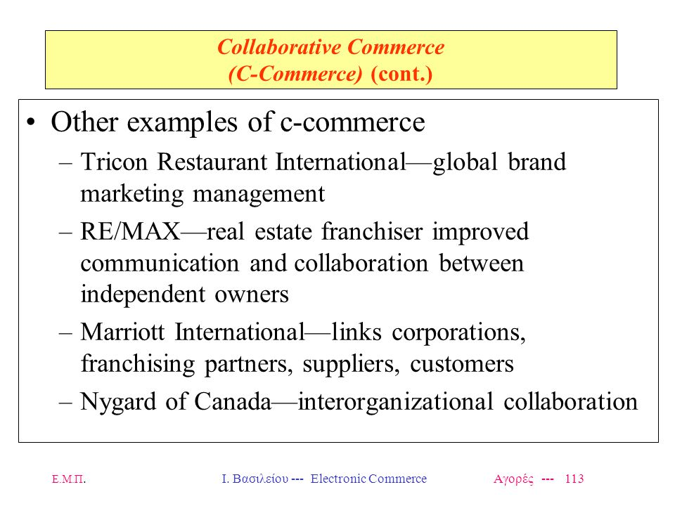 Ε.Μ.Π.Ι. Βασιλείου --- Electronic Commerce Αγορές --- 113 Collaborative Commerce (C-Commerce) (cont.) Other examples of c-commerce –Tricon Restaurant
