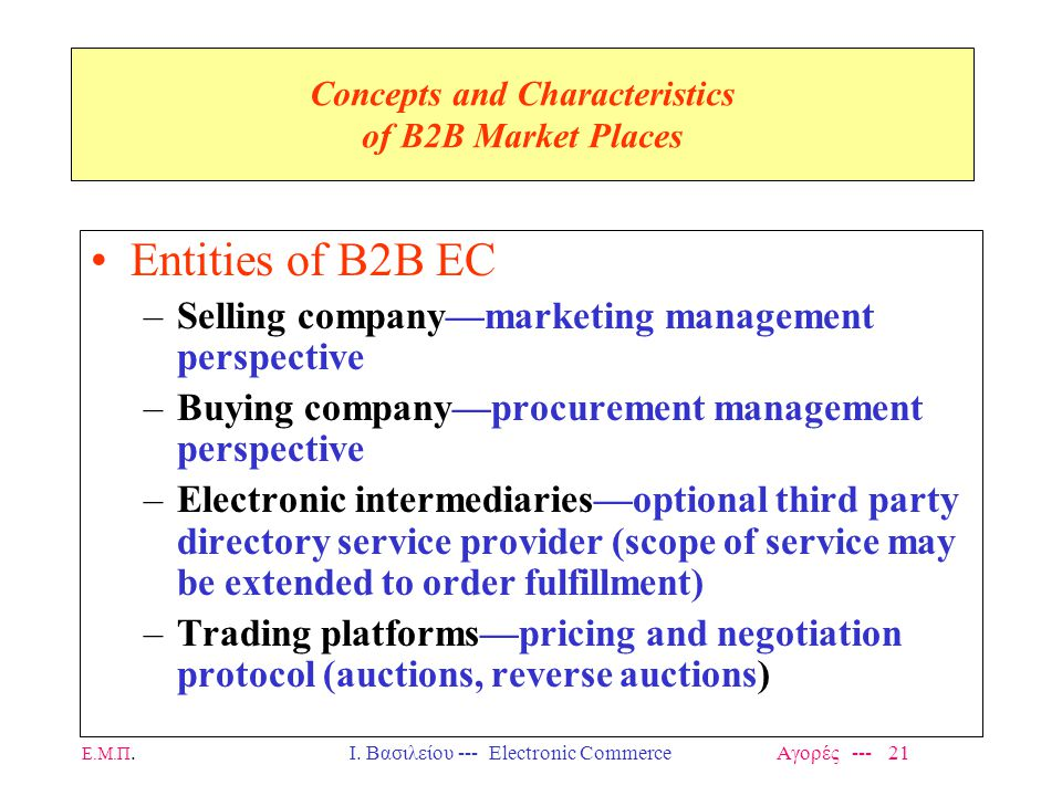Ε.Μ.Π.Ι. Βασιλείου --- Electronic Commerce Αγορές --- 21 Concepts and Characteristics of B2B Market Places Entities of B2B EC –Selling company—marketi