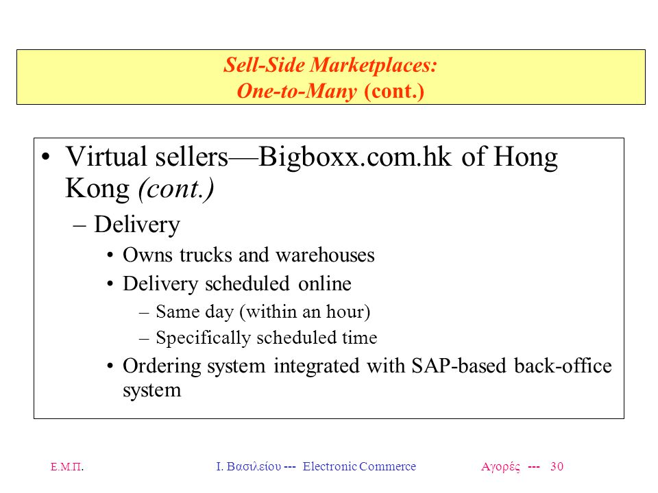 Ε.Μ.Π.Ι. Βασιλείου --- Electronic Commerce Αγορές --- 30 Sell-Side Marketplaces: One-to-Many (cont.) Virtual sellers—Bigboxx.com.hk of Hong Kong (cont