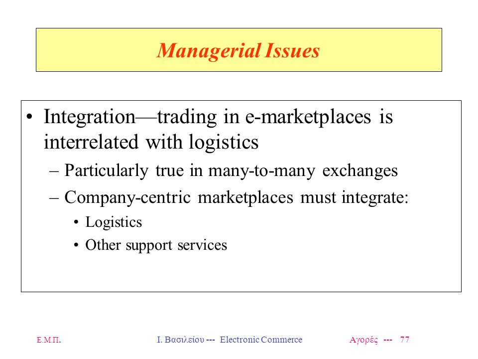 Ε.Μ.Π.Ι. Βασιλείου --- Electronic Commerce Αγορές --- 77 Managerial Issues Integration—trading in e-marketplaces is interrelated with logistics –Parti