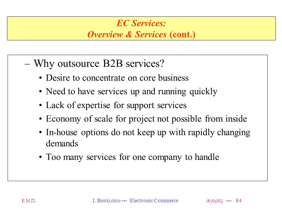 Ε.Μ.Π.Ι. Βασιλείου --- Electronic Commerce Αγορές --- 84 EC Services: Overview & Services (cont.) –Why outsource B2B services? Desire to concentrate o