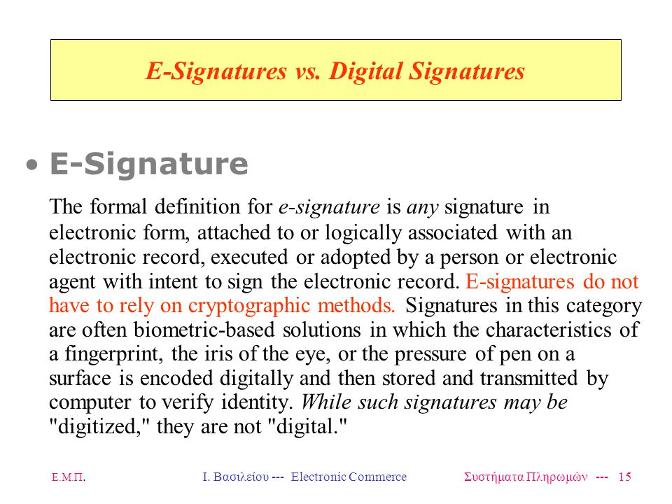 Ε.Μ.Π.Ι. Βασιλείου --- Electronic Commerce Συστήματα Πληρωμών --- 15 E-Signatures vs. Digital Signatures E-Signature The formal definition for e-signa