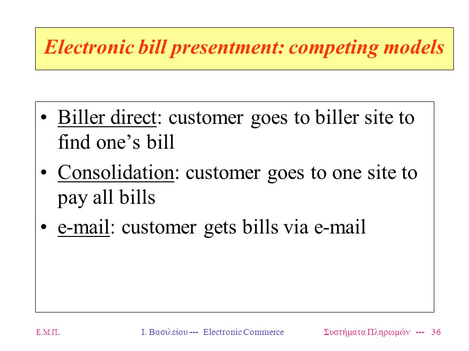 Ε.Μ.Π.Ι. Βασιλείου --- Electronic Commerce Συστήματα Πληρωμών --- 36 Electronic bill presentment: competing models Biller direct: customer goes to bil