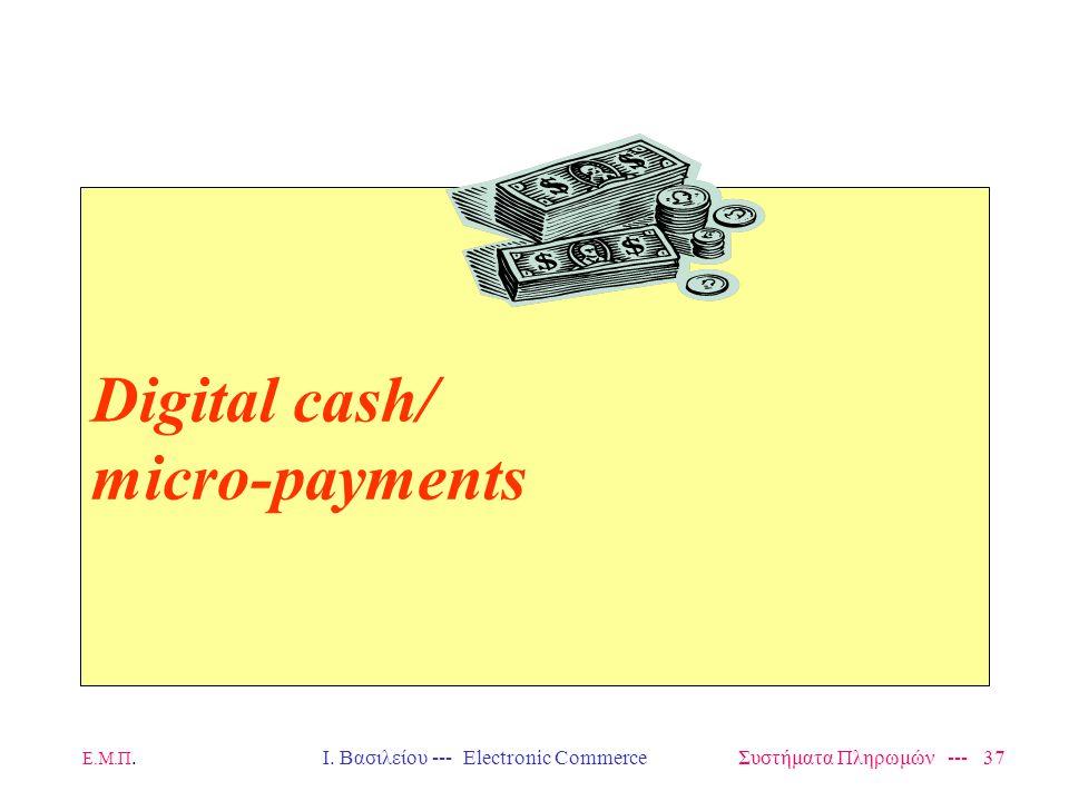 Ε.Μ.Π.Ι. Βασιλείου --- Electronic Commerce Συστήματα Πληρωμών --- 37 Digital cash/ micro-payments