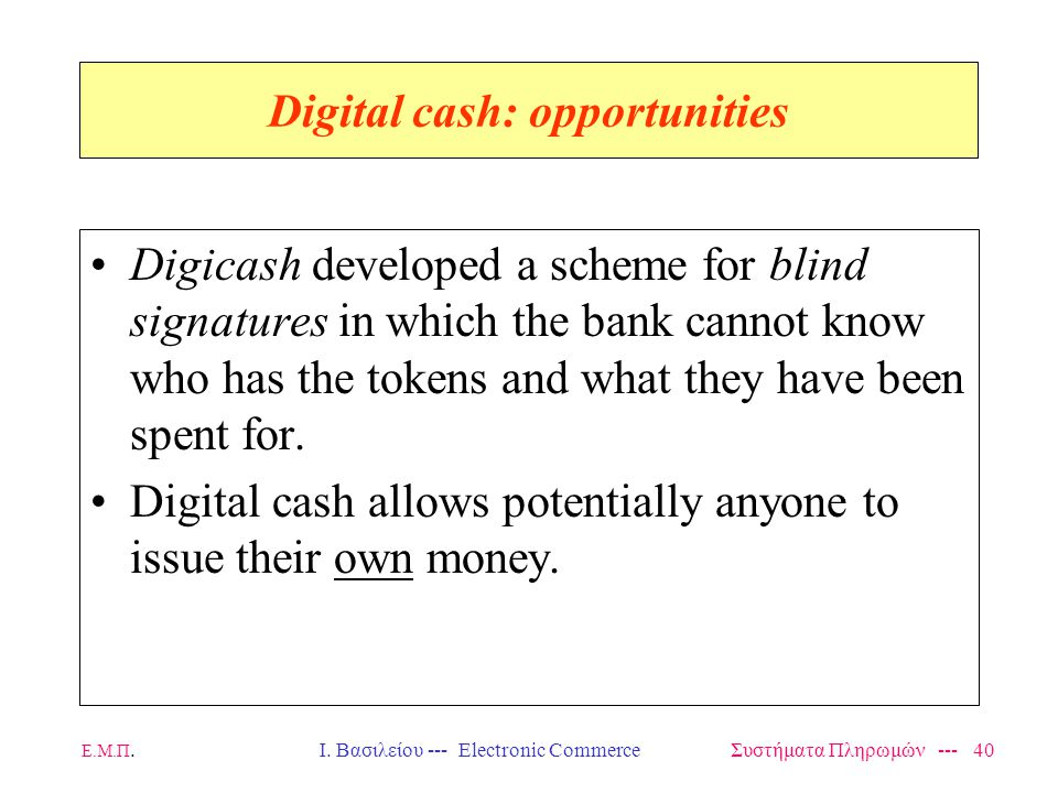 Ε.Μ.Π.Ι. Βασιλείου --- Electronic Commerce Συστήματα Πληρωμών --- 40 Digital cash: opportunities Digicash developed a scheme for blind signatures in w
