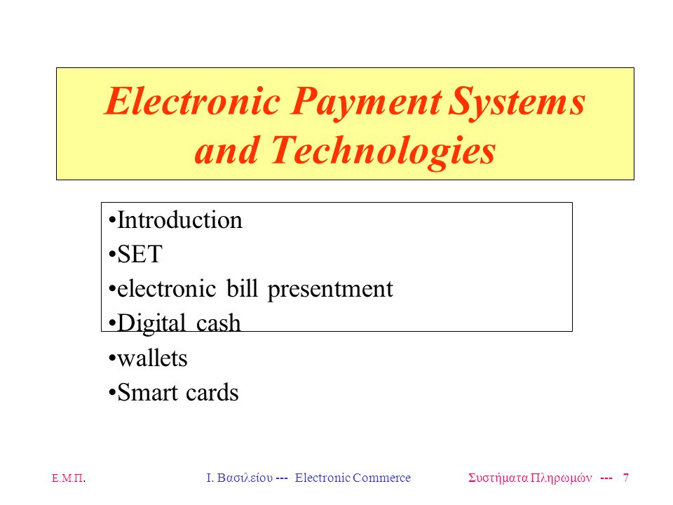 Ε.Μ.Π.Ι. Βασιλείου --- Electronic Commerce Συστήματα Πληρωμών --- 7 Electronic Payment Systems and Technologies Introduction SET electronic bill prese
