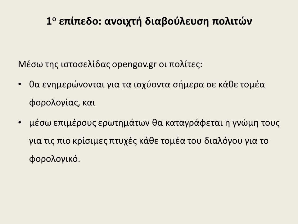 1 ο επίπεδο: ανοιχτή διαβούλευση πολιτών Μέσω της ιστοσελίδας opengov.gr οι πολίτες: θα ενημερώνονται για τα ισχύοντα σήμερα σε κάθε τομέα φορολογίας,