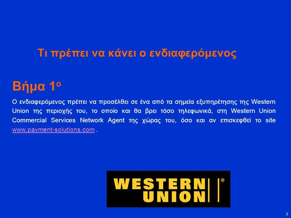 2 Τι πρέπει να κάνει ο ενδιαφερόμενος Βήμα 1 ο Ο ενδιαφερόμενος πρέπει να προσέλθει σε ένα από τα σημεία εξυπηρέτησης της Western Union της περιοχής του, το οποίο και θα βρει τόσο τηλεφωνικά, στη Western Union Commercial Services Network Agent της χώρας του, όσο και αν επισκεφθεί το site www.payment-solutions.com.
