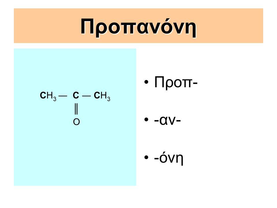 Προπανόνη CΗ 3 ― C ― CΗ 3 ║ Ο Προπ- -αν- -όνη