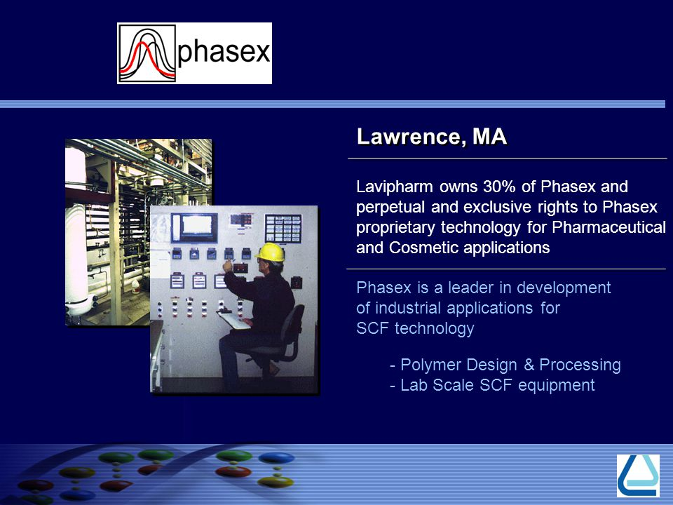 Lavipharm owns 30% of Phasex and perpetual and exclusive rights to Phasex proprietary technology for Pharmaceutical and Cosmetic applications Phasex is a leader in development of industrial applications for SCF technology - Polymer Design & Processing - Lab Scale SCF equipment Lawrence, MA