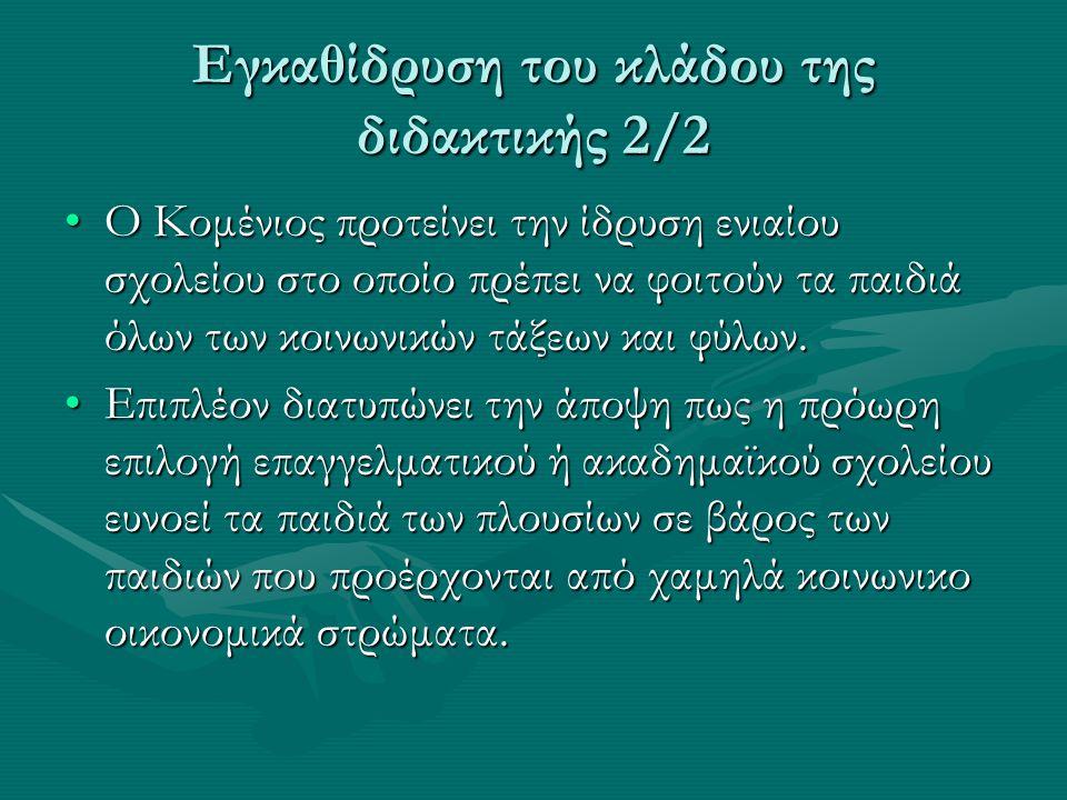 Εγκαθίδρυση του κλάδου της διδακτικής 2/2 Ο Κομένιος προτείνει την ίδρυση ενιαίου σχολείου στο οποίο πρέπει να φοιτούν τα παιδιά όλων των κοινωνικών τ