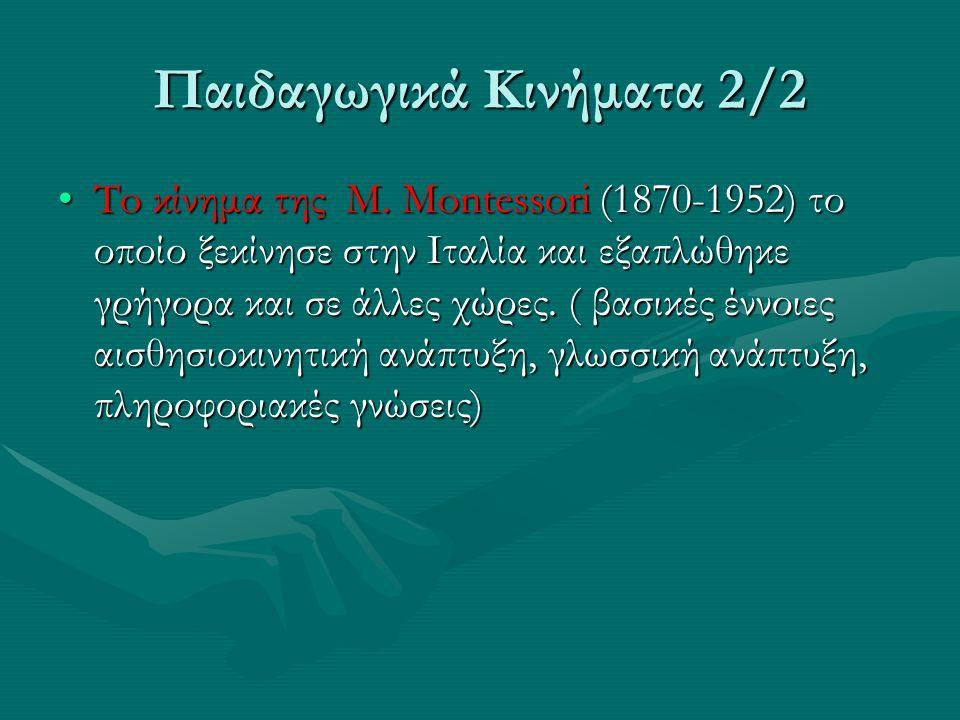 Παιδαγωγικά Κινήματα 2/2 To κίνημα της M. Montessori (1870-1952) το οποίο ξεκίνησε στην Ιταλία και εξαπλώθηκε γρήγορα και σε άλλες χώρες. ( βασικές έν