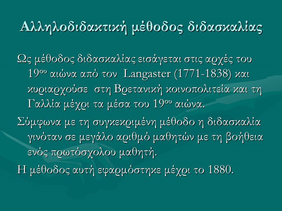Αλληλοδιδακτική μέθοδος διδασκαλίας Ως μέθοδος διδασκαλίας εισάγεται στις αρχές του 19 ου αιώνα από τον Langaster (1771-1838) και κυριαρχούσε στη Βρετανική κοινοπολιτεία και τη Γαλλία μέχρι τα μέσα του 19 ου αιώνα.