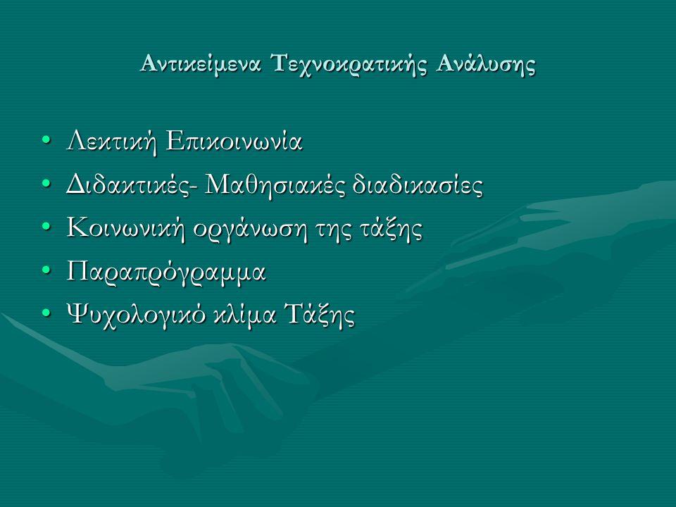 Αντικείμενα Τεχνοκρατικής Ανάλυσης Λεκτική ΕπικοινωνίαΛεκτική Επικοινωνία Διδακτικές- Μαθησιακές διαδικασίεςΔιδακτικές- Μαθησιακές διαδικασίες Κοινωνική οργάνωση της τάξηςΚοινωνική οργάνωση της τάξης ΠαραπρόγραμμαΠαραπρόγραμμα Ψυχολογικό κλίμα ΤάξηςΨυχολογικό κλίμα Τάξης