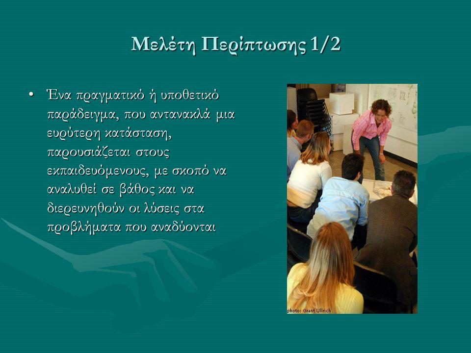 Μελέτη Περίπτωσης 1/2 Ένα πραγματικό ή υποθετικό παράδειγμα, που αντανακλά μια ευρύτερη κατάσταση, παρουσιάζεται στους εκπαιδευόμενους, με σκοπό να αν