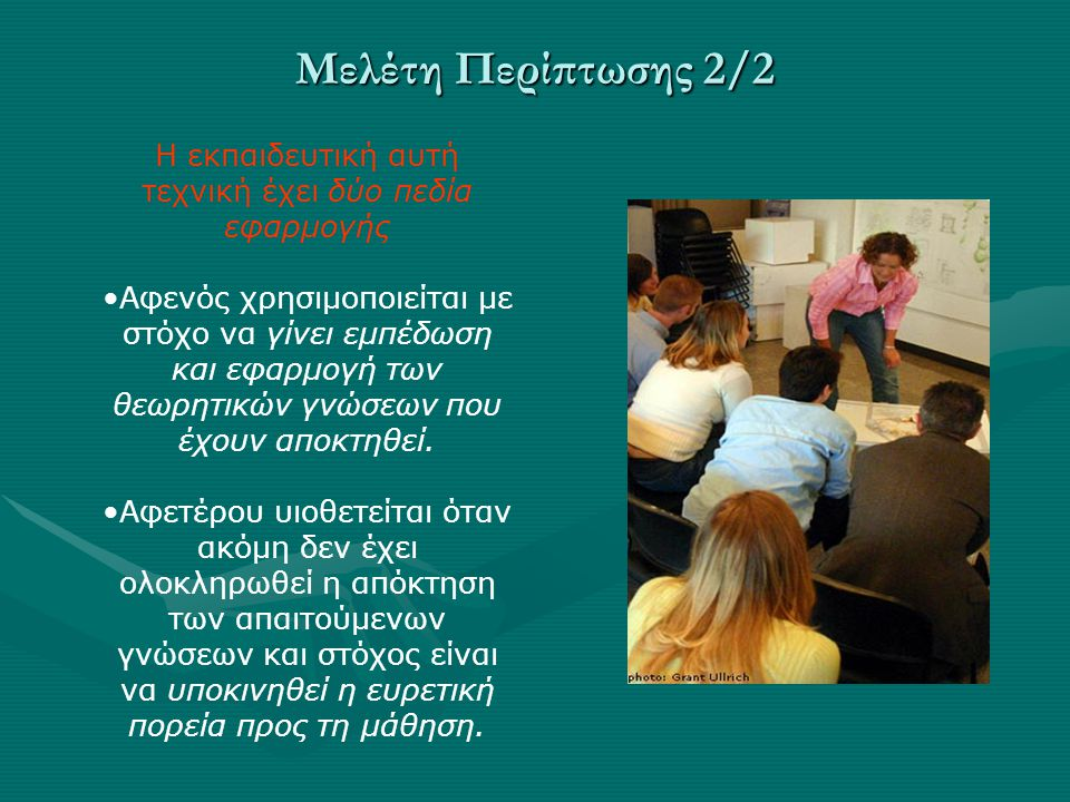 Μελέτη Περίπτωσης 2/2 Η εκπαιδευτική αυτή τεχνική έχει δύο πεδία εφαρμογής Αφενός χρησιμοποιείται με στόχο να γίνει εμπέδωση και εφαρμογή των θεωρητικών γνώσεων που έχουν αποκτηθεί.