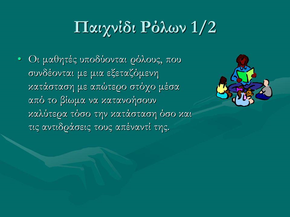 Παιχνίδι Ρόλων 1/2 Οι μαθητές υποδύονται ρόλους, που συνδέονται με μια εξεταζόμενη κατάσταση με απώτερο στόχο μέσα από το βίωμα να κατανοήσουν καλύτερ