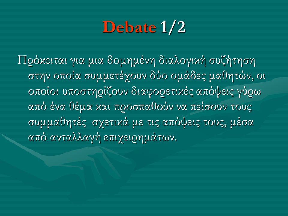 Debate 1/2 Πρόκειται για μια δομημένη διαλογική συζήτηση στην οποία συμμετέχουν δύο ομάδες μαθητών, οι οποίοι υποστηρίζουν διαφορετικές απόψεις γύρω από ένα θέμα και προσπαθούν να πείσουν τους συμμαθητές σχετικά με τις απόψεις τους, μέσα από ανταλλαγή επιχειρημάτων.